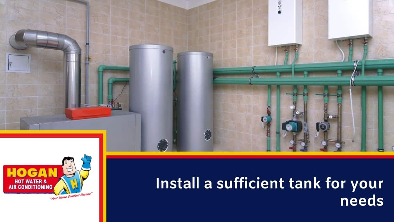 Install a sufficient tank for your needs